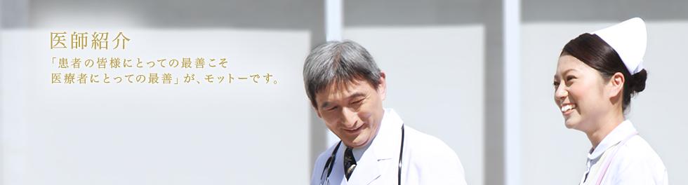 医師紹介 「患者の皆様にとっての最善こそ医療者にとっての最善」が、モットーです。